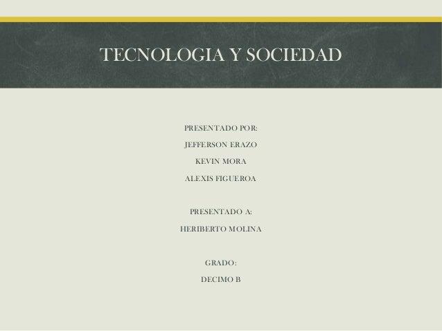TECNOLOGIA Y SOCIEDAD  PRESENTADO POR: JEFFERSON ERAZO KEVIN MORA ALEXIS FIGUEROA  PRESENTADO A: HERIBERTO MOLINA  GRADO: ...