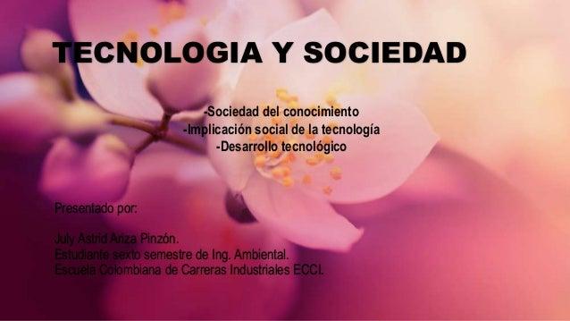 TECNOLOGIA Y SOCIEDAD Presentado por: July Astrid Ariza Pinzón. Estudiante sexto semestre de Ing. Ambiental. Escuela Colom...