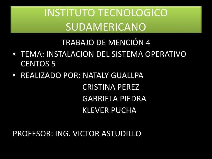 INSTITUTO TECNOLOGICO SUDAMERICANO<br />TRABAJO DE MENCIÓN 4<br />TEMA: INSTALACION DEL SISTEMA OPERATIVO CENTOS 5<br />RE...