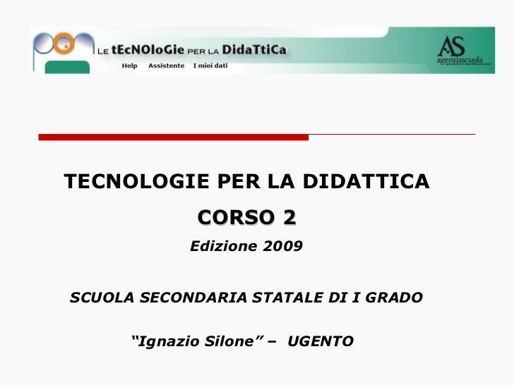 """TECNOLOGIE PER LA DIDATTICA CORSO 2 Edizione 2009 SCUOLA SECONDARIA STATALE DI I GRADO """"Ignazio Silone"""" – UGENTO"""
