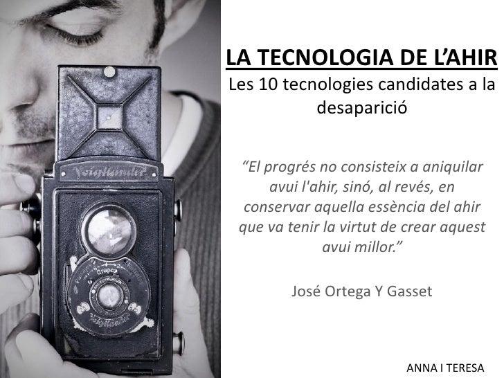 """LA TECNOLOGIA DE L'AHIR Les 10 tecnologies candidates a la            desaparició   """"El progrés no consisteix a aniquilar ..."""
