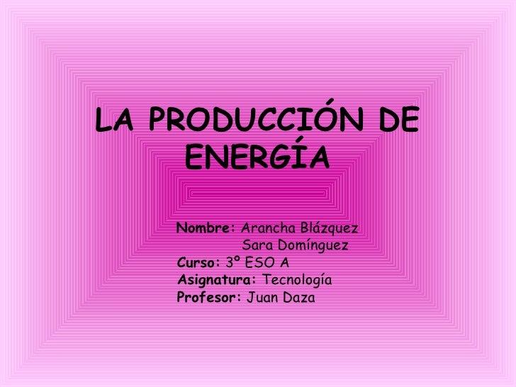 LA PRODUCCIÓN DE ENERGÍA Nombre:  Arancha Blázquez Sara Domínguez Curso:  3º ESO A Asignatura:  Tecnología  Profesor:  Jua...