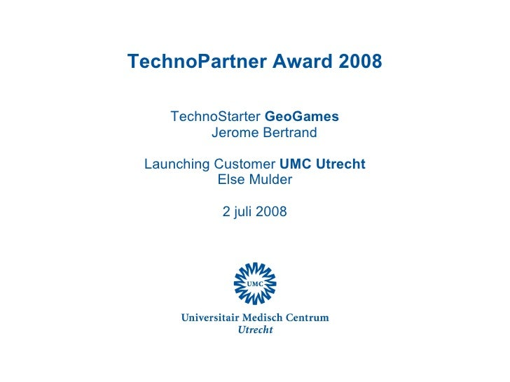 TechnoPartner Award 2008 TechnoStarter  GeoGames Jerome Bertrand Launching Customer  UMC Utrecht Else Mulder 2 juli 2008