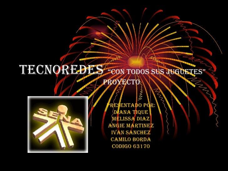 """TECNOREDES   """"Con todos sus juguetes""""   proyecto PRESENTADO POR: DIANA TIQUE MELISSA DIAZ ANGIE MARTINEZ IVAN SANCHEZ CAMI..."""