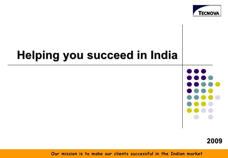 Helping you succeed in India 2009 Our mission is to make our clients successful in the Indian market