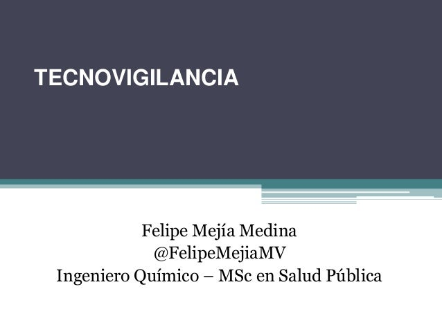 TECNOVIGILANCIA            Felipe Mejía Medina             @FelipeMejiaMV Ingeniero Químico – MSc en Salud Pública
