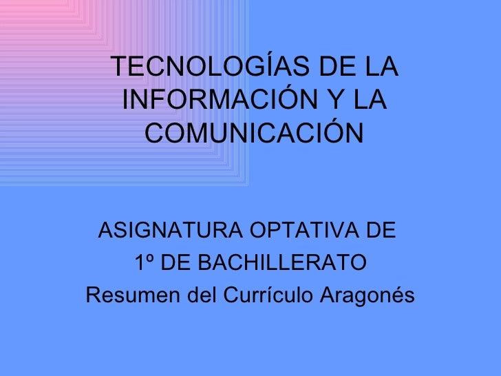 TECNOLOGÍAS DE LA INFORMACIÓN Y LA COMUNICACIÓN ASIGNATURA OPTATIVA DE  1º DE BACHILLERATO Resumen del Currículo Aragonés