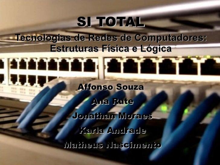 SI TOTAL Tecnologias de Redes de Computadores:        Estruturas Física e Lógica               Affonso Souza              ...