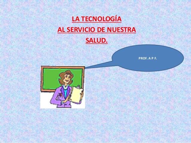LA TECNOLOGÍA AL SERVICIO DE NUESTRA SALUD. PROF. A P F.