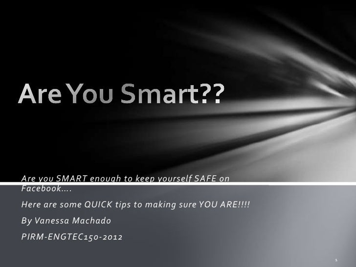 Are you SMART enough to keep yourself SAFE onFacebook….Here are some QUICK tips to making sure YOU ARE!!!!By Vanessa Macha...