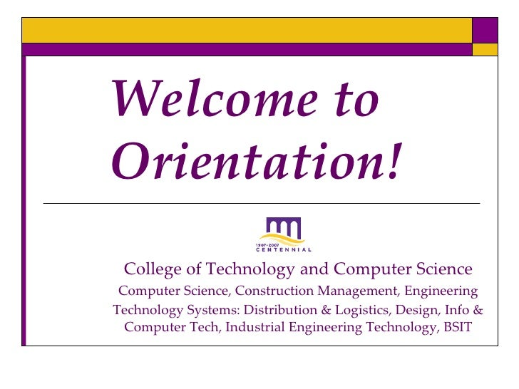 Welcome to Orientation!  College of Technology and Computer Science  Computer Science, Construction Management, Engineerin...