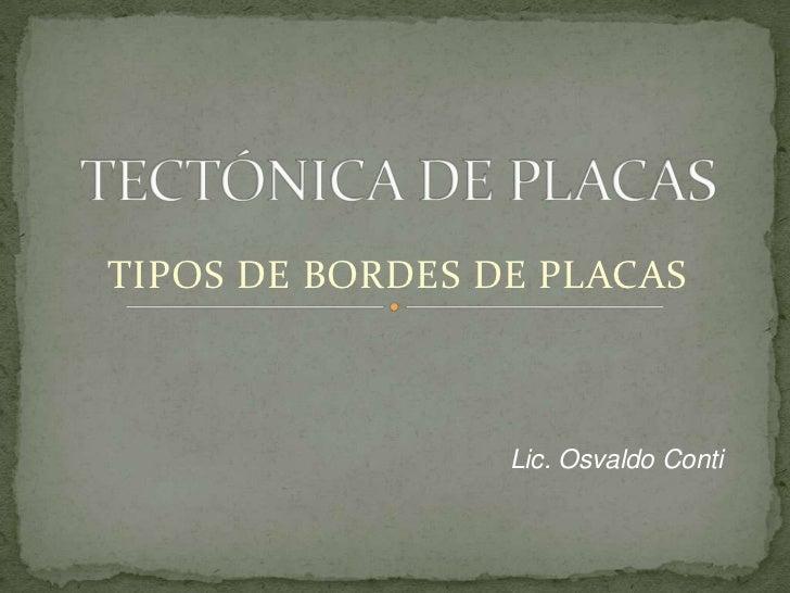 TECTÓNICA DE PLACAS<br />TIPOS DE BORDES DE PLACAS<br />Lic. Osvaldo Conti<br />