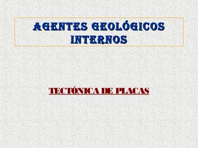 AGENTES GEOLÓGICOSAGENTES GEOLÓGICOS INTERNOSINTERNOS TECTÓNICA DE PLACAS