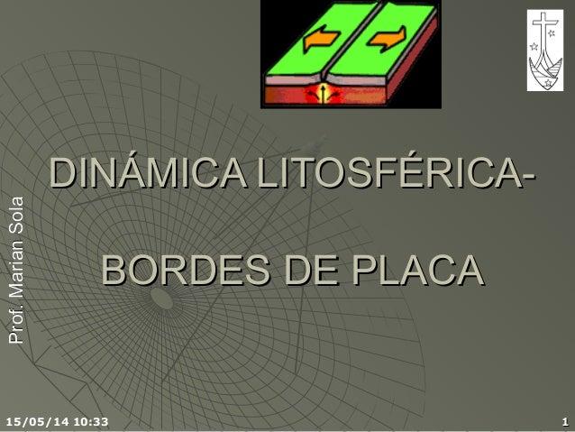 Prof.MarianSolaProf.MarianSola 15/05/14 10:33 11 DINÁMICA LITOSFÉRICA-DINÁMICA LITOSFÉRICA- BORDES DE PLACABORDES DE PLACA