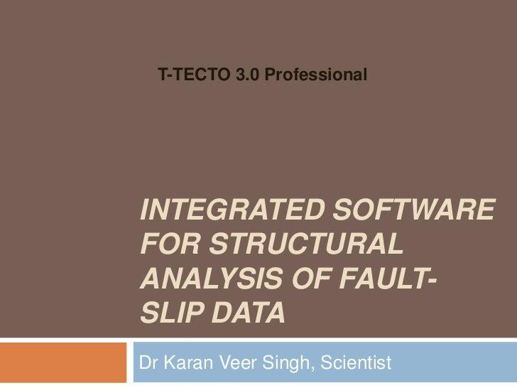 T-TECTO 3.0 ProfessionalINTEGRATED SOFTWAREFOR STRUCTURALANALYSIS OF FAULT-SLIP DATADr Karan Veer Singh, Scientist