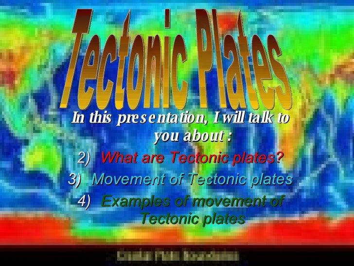 <ul><li>In this presentation, I will talk to you about : </li></ul><ul><li>What are Tectonic plates? </li></ul><ul><li>Mov...