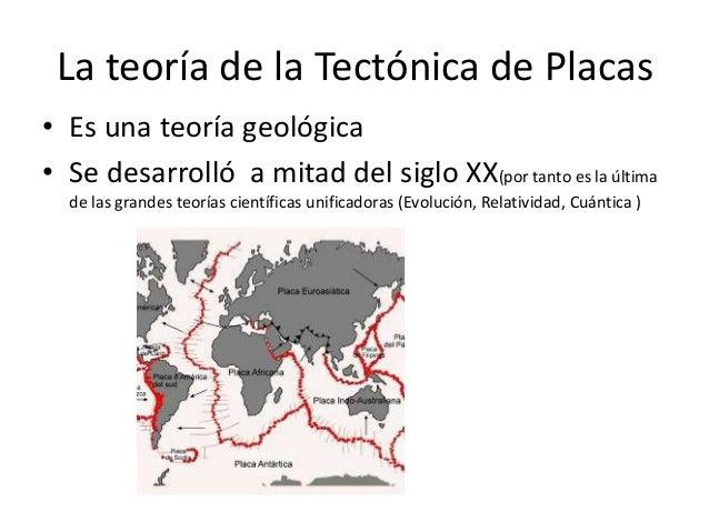 La teoría de la Tectónica de Placas • Es una teoría geológica • Se desarrolló a mitad del siglo XX(por tanto es la última ...