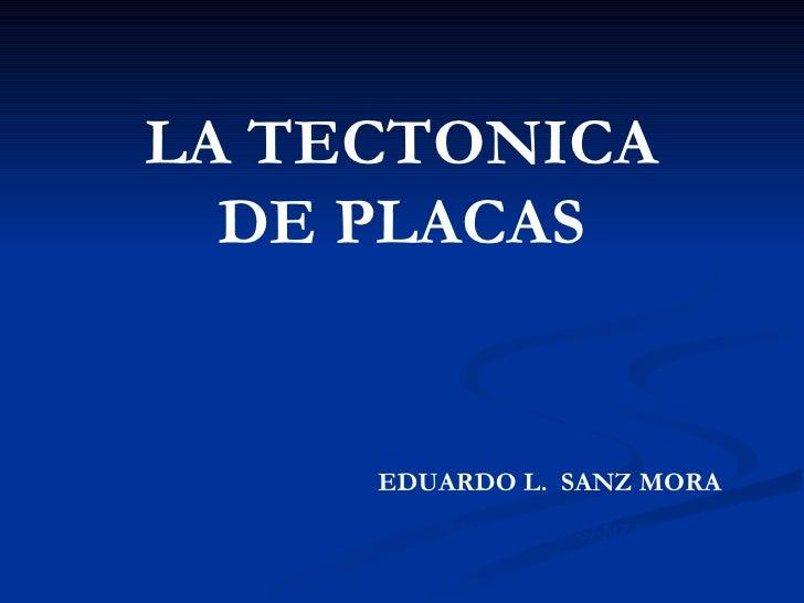 LA TECTONICA  DE PLACAS     EDUARDO L. SANZ MORA         EDUARDO L. SANZ MORA