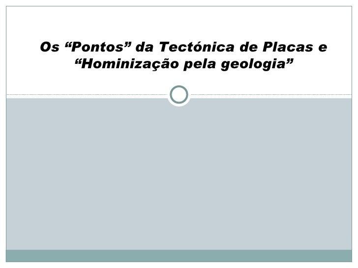 """Os """"Pontos"""" da Tectónica de Placas e """"Hominização pela geologia"""""""