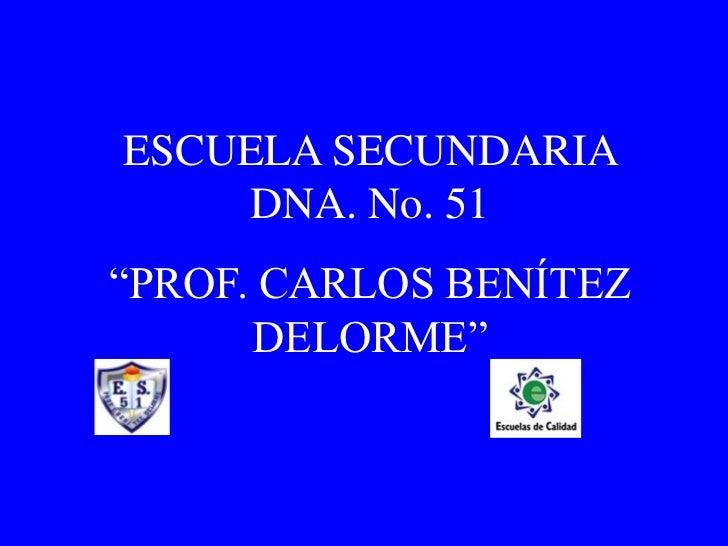 """ESCUELA SECUNDARIA DNA. No. 51<br />""""PROF. CARLOS BENÍTEZ DELORME""""<br />"""