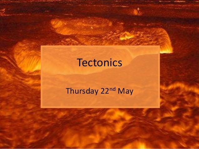Tectonics Thursday 22nd May
