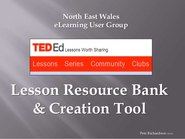 North East Wales eLearning User Group  Lesson Resource Bank & Creation Tool Pete Richardson 131112