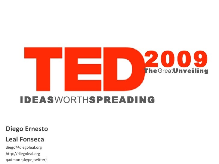 Diego Ernesto  Leal Fonseca [email_address] http://diegoleal.org qadmon {skype,twitter} IDEAS WORTH SPREADING 2009 The Gre...