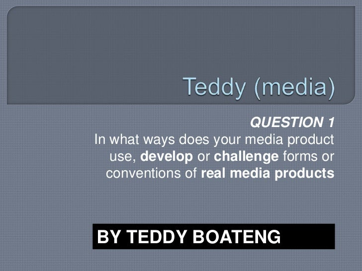 Teddy (media)<br />QUESTION 1 <br />In what ways does your media product use, develop or challenge forms or conventions of...