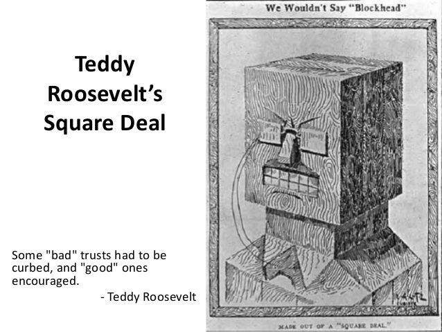 president theodore roosevelt s square deal The square deal was president theodore roosevelt's domestic program formed upon three basic ideas: conservation of natural resources, control of.