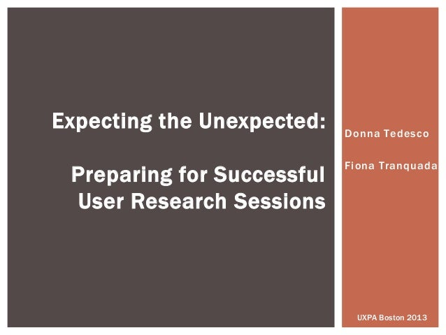 Donna TedescoFiona TranquadaExpecting the Unexpected:Preparing for SuccessfulUser Research SessionsUXPA Boston 2013