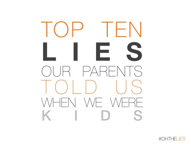 TOP TEN  L I E S! OUR PARENTS  T O L D U S!  WHEN WE WERE !  K  I  D  S!  #OHTHELIES
