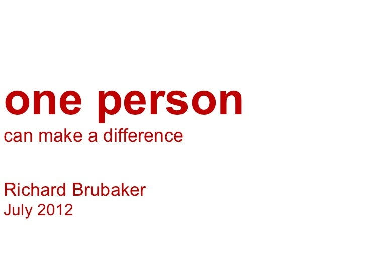one personcan make a differenceRichard BrubakerJuly 2012