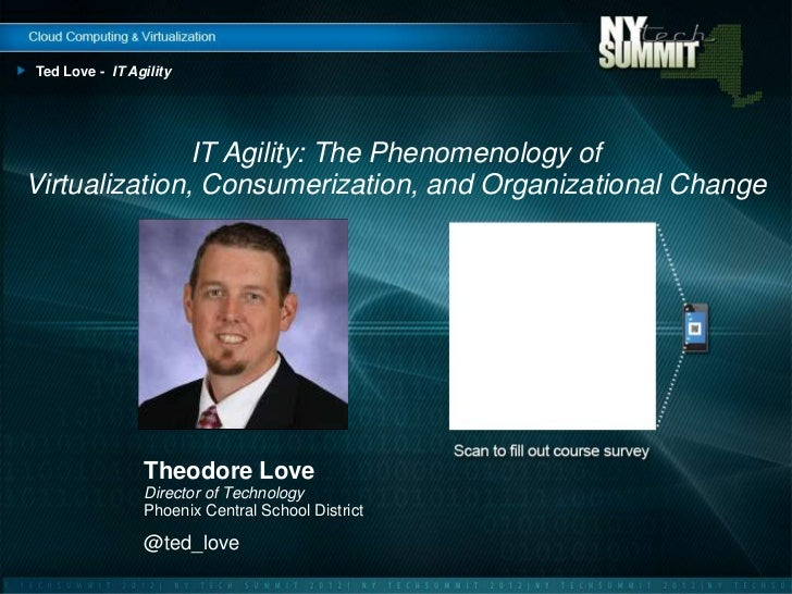 Ted Love - IT Agility               IT Agility: The Phenomenology ofVirtualization, Consumerization, and Organizational Ch...