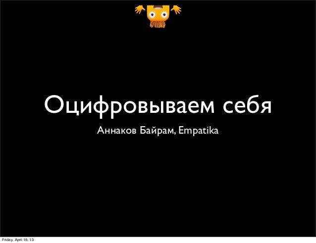 Оцифровываем себя                          Аннаков Байрам, EmpatikaFriday, April 19, 13