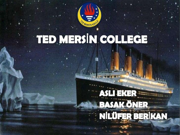 TED MERSİN COLLEGE<br />ASLI EKER<br />BASAK ÖNER<br />NİLÜFER BERİKAN<br />