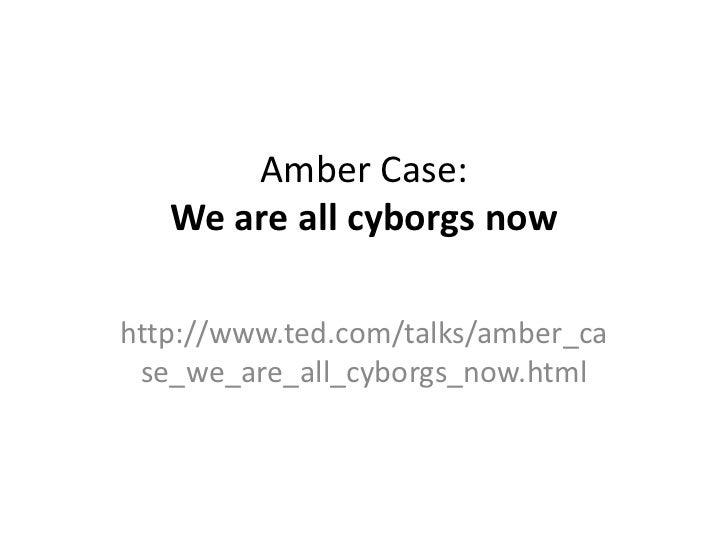 Amber Case:   We are all cyborgs nowhttp://www.ted.com/talks/amber_ca se_we_are_all_cyborgs_now.html