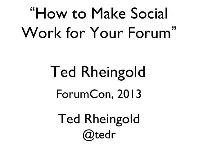 Ted Rheingold Ted Rheingold @tedr ForumCon, 2013