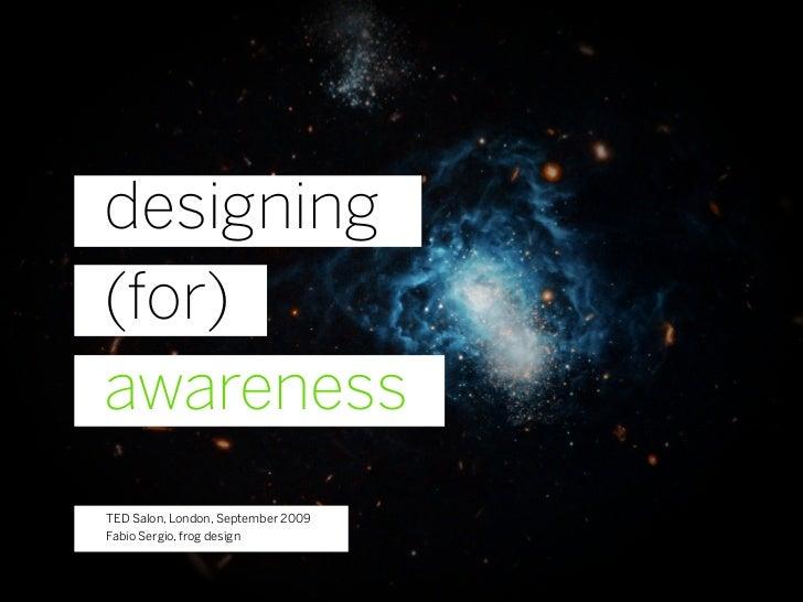 designing (for) awareness TED Salon, London, September 2009 Fabio Sergio, frog design
