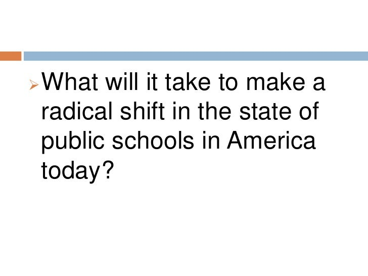 <ul><li>What will it take to make a radical shift in the state of public schools in America today?</li></li></ul><li>