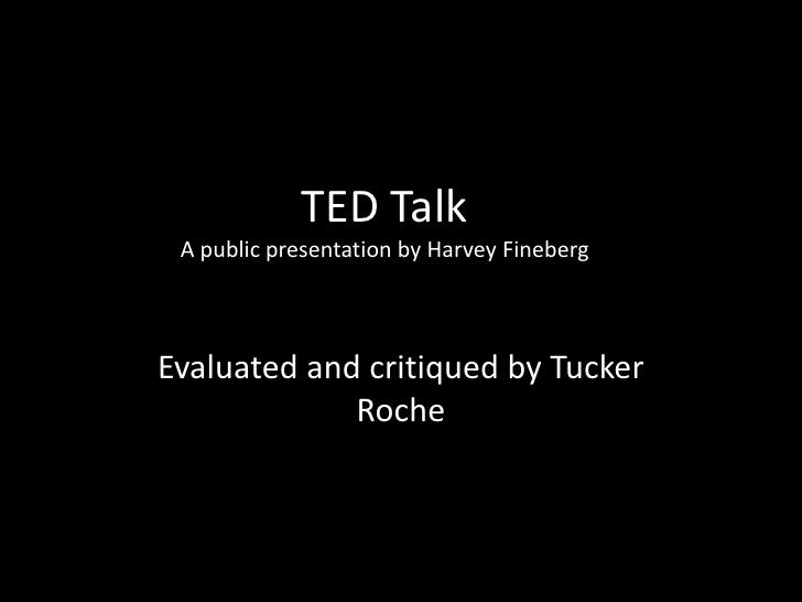 TED Talk A public presentation by Harvey FinebergEvaluated and critiqued by Tucker             Roche