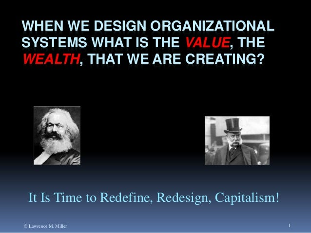 WHEN WE DESIGN ORGANIZATIONAL SYSTEMS WHAT IS THE VALUE, THE WEALTH, THAT WE ARE CREATING?  It Is Time to Redefine, Redesi...