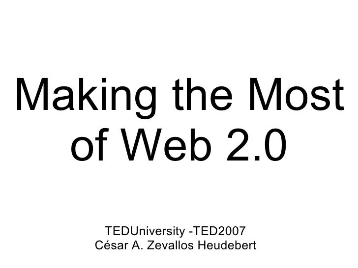 Making the Most of Web 2.0 <ul><li>TEDUniversity -TED2007 </li></ul><ul><li>César A. Zevallos Heudebert </li></ul>