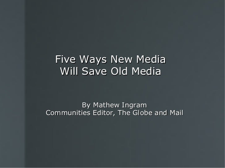 Five Ways New Media Will Save Old Media By Mathew Ingram Communities Editor, The Globe and Mail