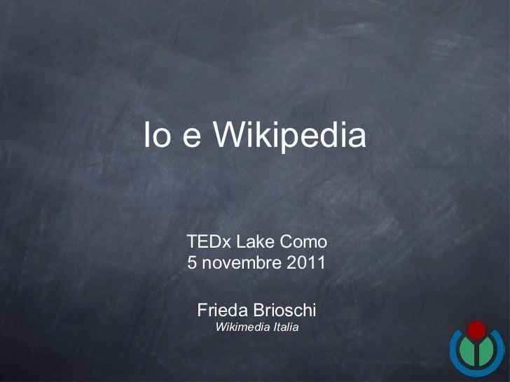 Io e Wikipedia <ul><li>Frieda Brioschi </li></ul><ul><li>Wikimedia Italia </li></ul>TEDx Lake Como 5 novembre 2011
