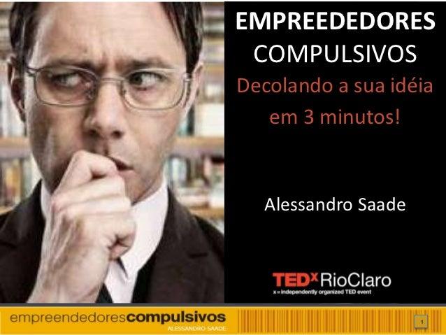 EMPREEDEDORES COMPULSIVOSDecolando a sua idéia   em 3 minutos!  Alessandro Saade                     1