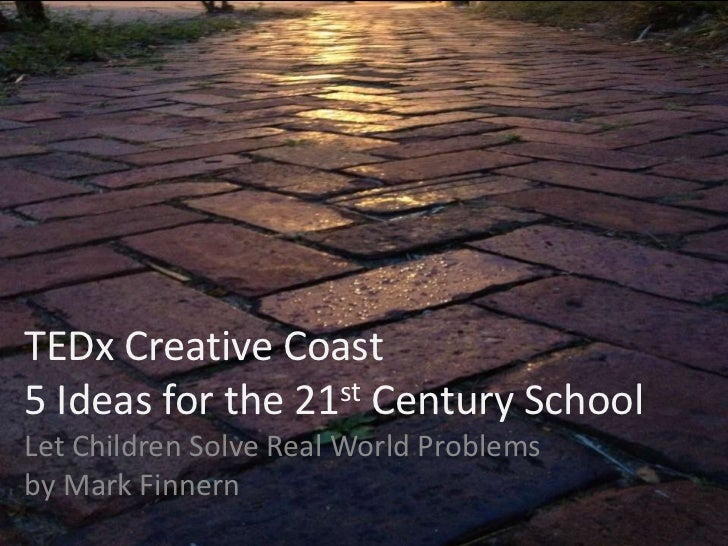 TEDx Creative Coast5 Ideas for the 21st Century SchoolLet Children Solve Real World Problemsby Mark Finnern