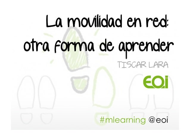 La movilidad en red:otra forma de aprender              TISCAR LARA           #mlearning @eoi