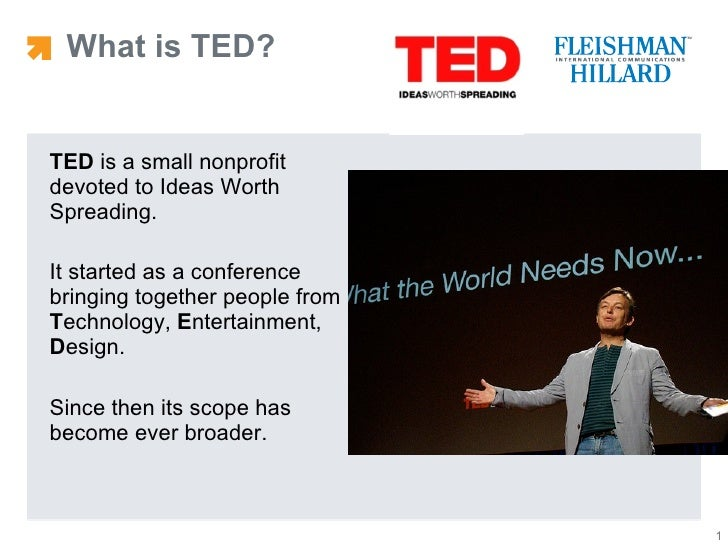 What is TED? <ul><li>TED  is a small nonprofit devoted to Ideas Worth Spreading.  </li></ul><ul><li>It started as a confer...