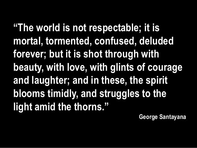 """The world is not respectable; it ismortal, tormented, confused, deludedforever; but it is shot through withbeauty, with l..."