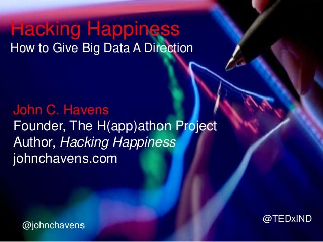 Hacking Happiness How to Give Big Data A Direction  John C. Havens Founder, The H(app)athon Project Author, Hacking Happin...